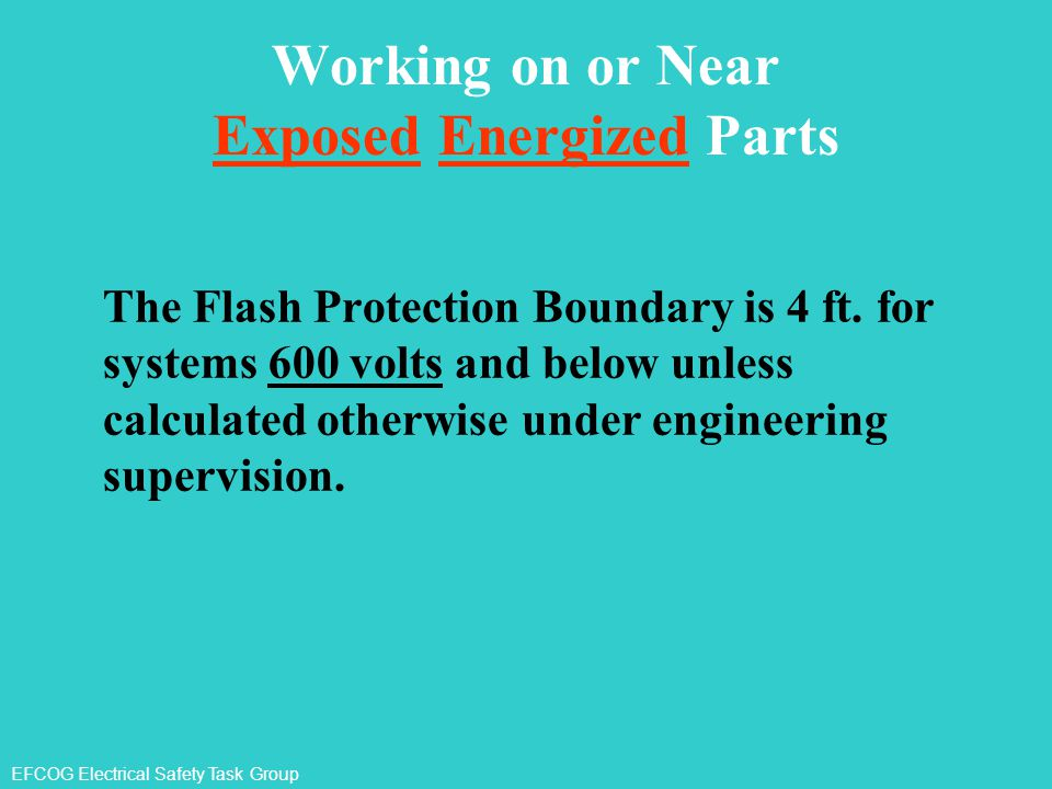 EFCOG Electrical Safety Task Group Working on or Near Exposed Energized Parts The Flash Protection Boundary is 4 ft. for systems 600 volts and below u