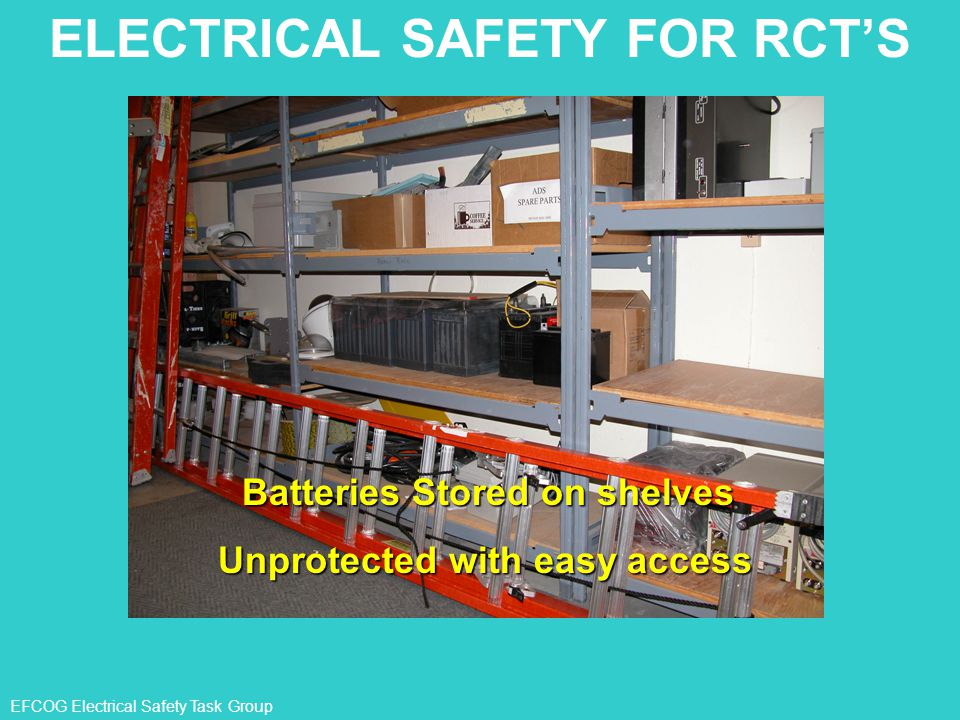 EFCOG Electrical Safety Task Group ELECTRICAL SAFETY FOR RCT'S Batteries Stored on shelves Unprotected with easy access
