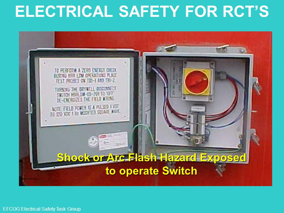 EFCOG Electrical Safety Task Group Shock or Arc Flash Hazard Exposed to operate Switch ELECTRICAL SAFETY FOR RCT'S