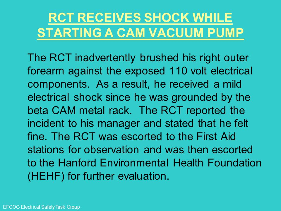 EFCOG Electrical Safety Task Group RCT RECEIVES SHOCK WHILE STARTING A CAM VACUUM PUMP The RCT inadvertently brushed his right outer forearm against t