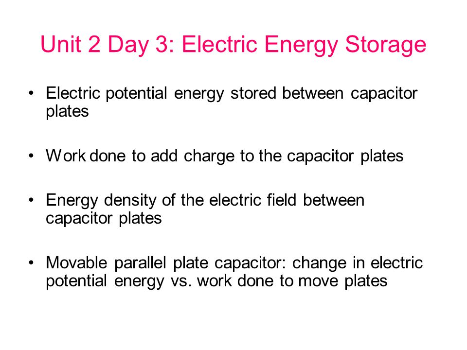 Unit 2 Day 3: Electric Energy Storage Electric potential energy stored between capacitor plates Work done to add charge to the capacitor plates Energy density of the electric field between capacitor plates Movable parallel plate capacitor: change in electric potential energy vs.