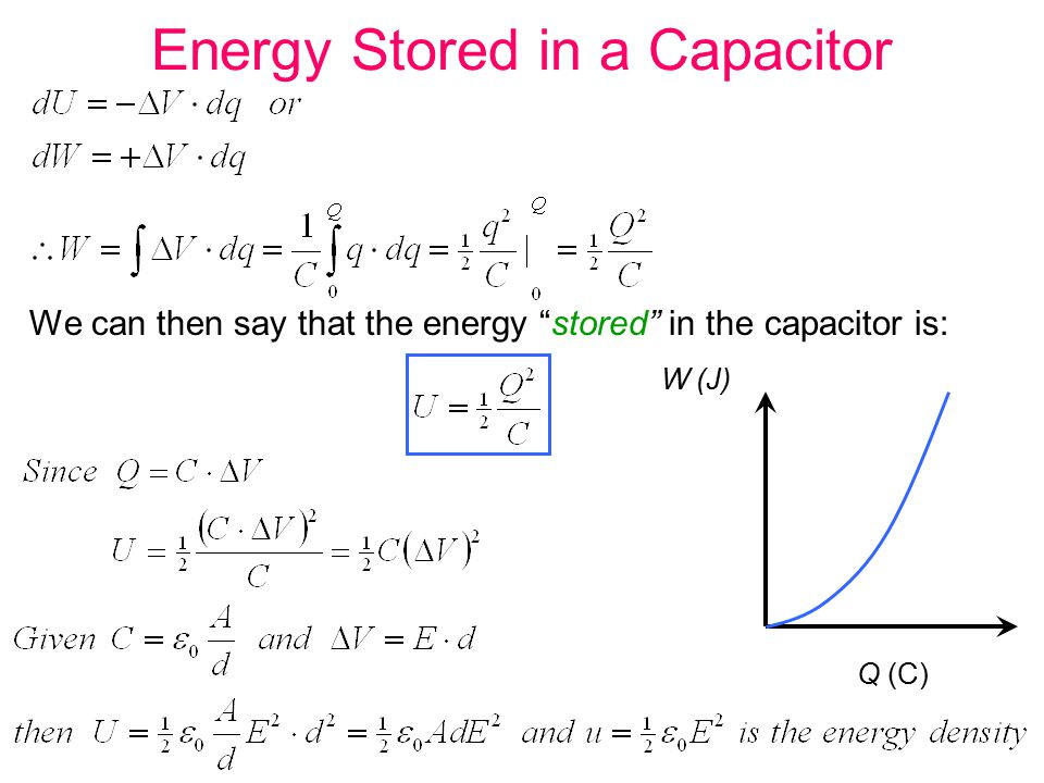 Energy Stored in a Capacitor We can then say that the energy stored in the capacitor is: W (J) Q (C)