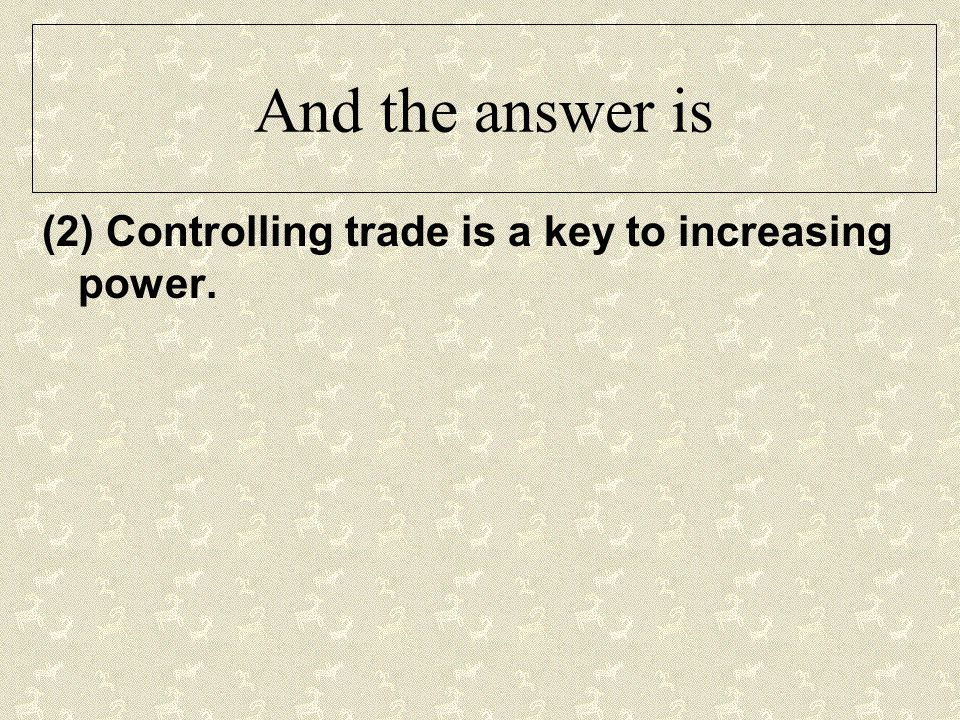 And the answer is (2) Controlling trade is a key to increasing power.