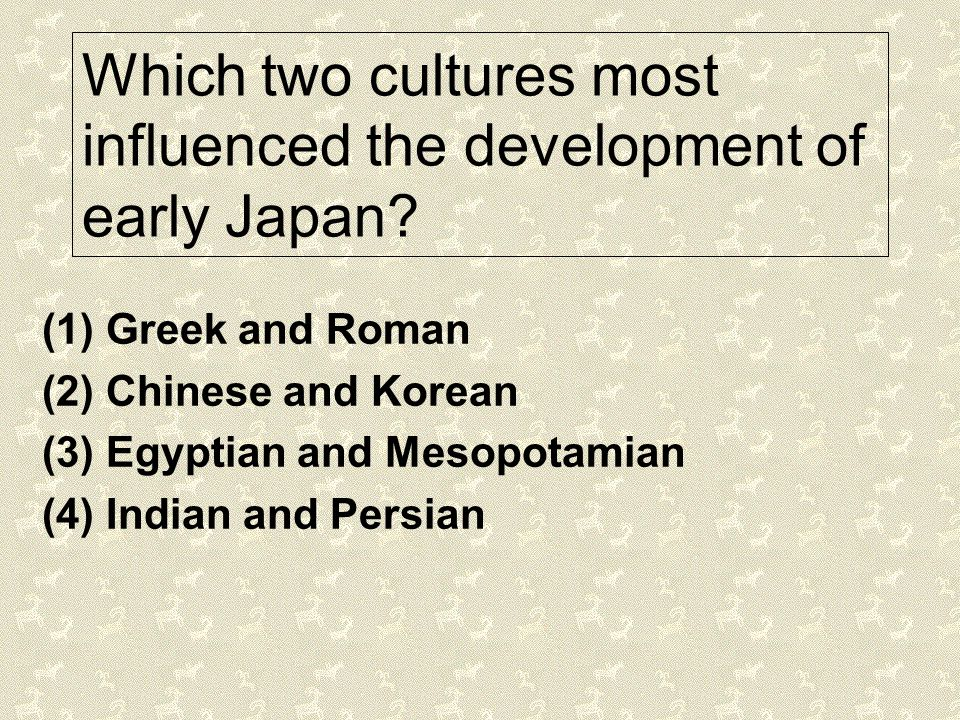 Which two cultures most influenced the development of early Japan? (1) Greek and Roman (2) Chinese and Korean (3) Egyptian and Mesopotamian (4) Indian