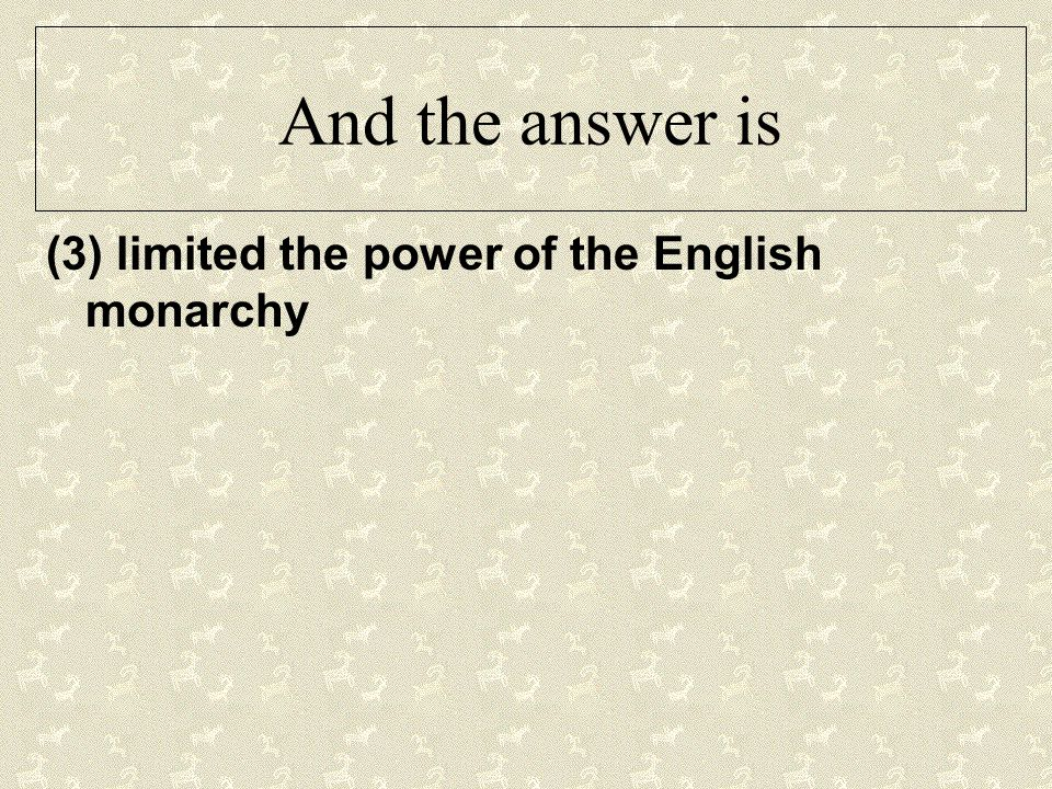 And the answer is (3) limited the power of the English monarchy