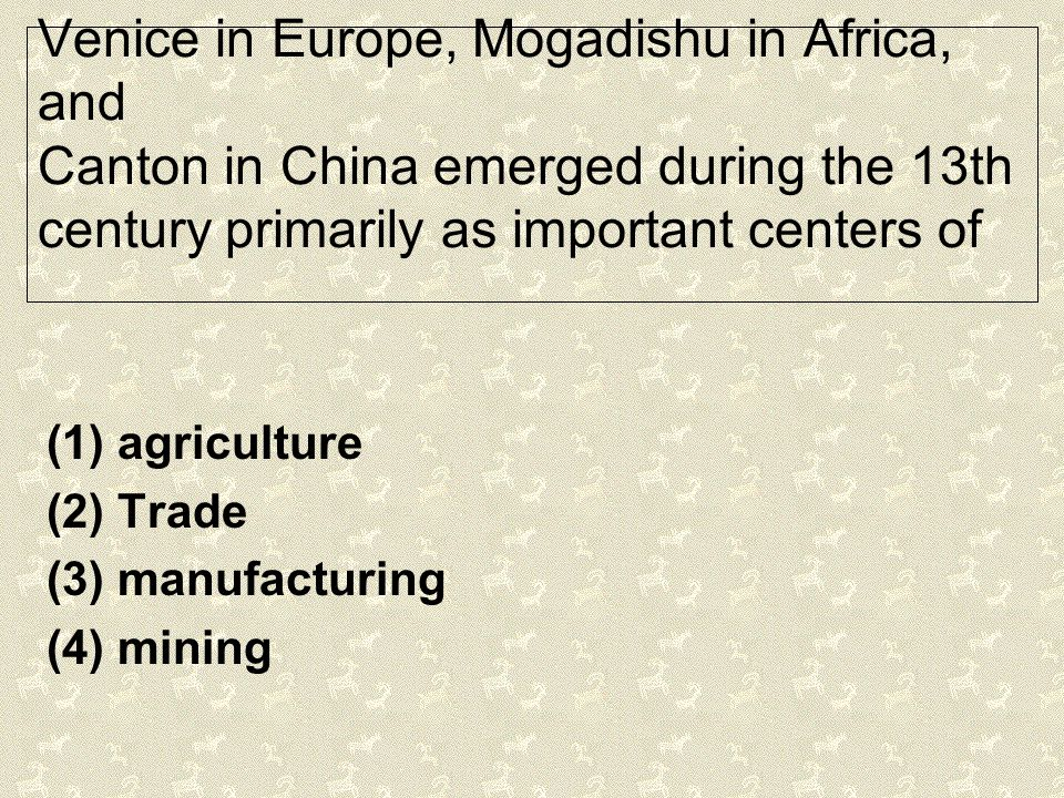 Venice in Europe, Mogadishu in Africa, and Canton in China emerged during the 13th century primarily as important centers of (1) agriculture (2) Trade