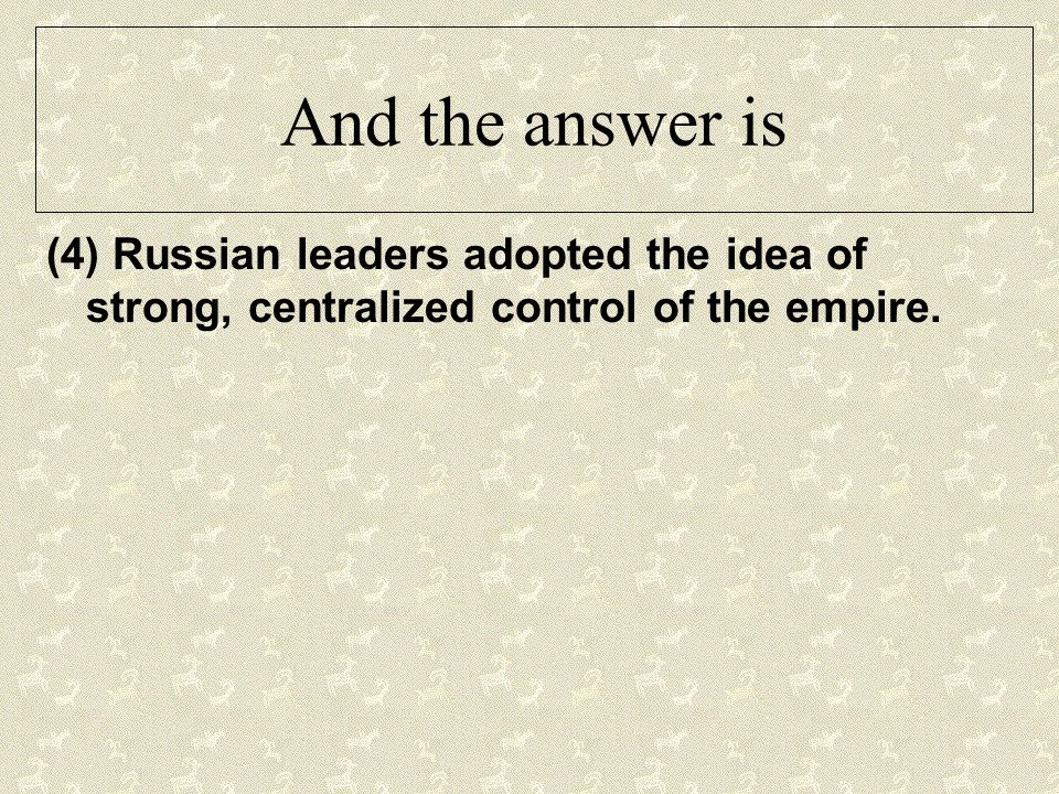 And the answer is (4) Russian leaders adopted the idea of strong, centralized control of the empire.