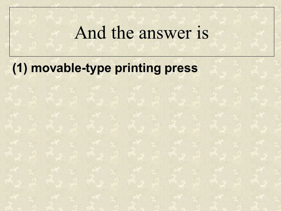 And the answer is (1) movable-type printing press