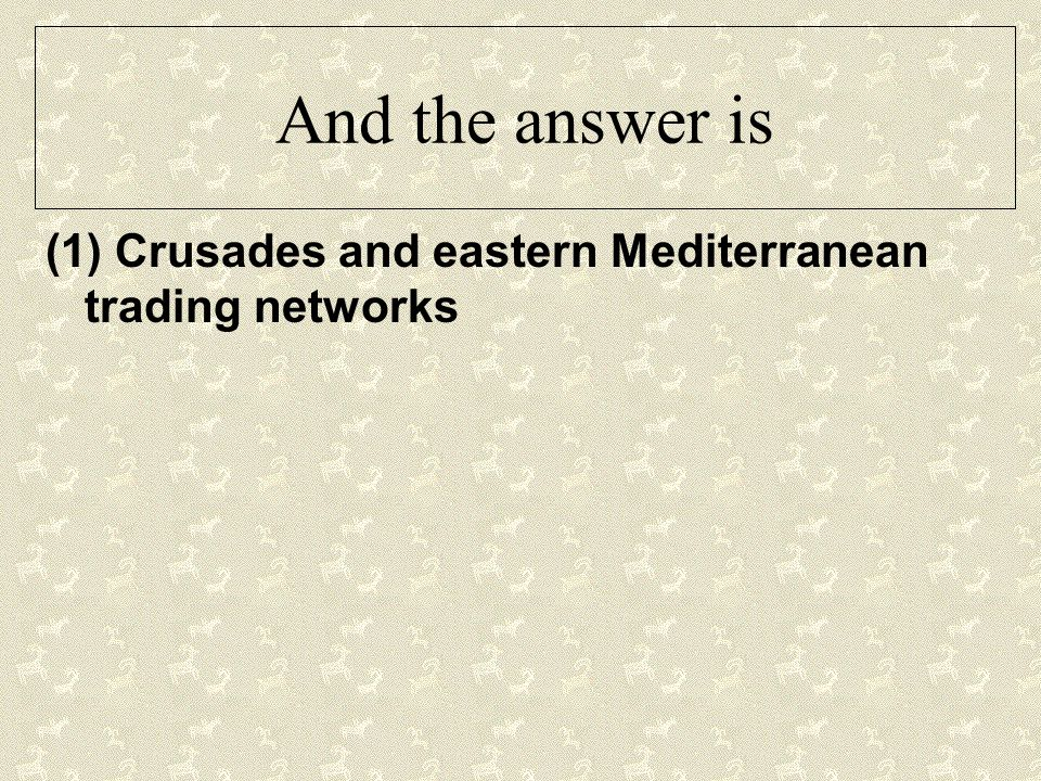 And the answer is (1) Crusades and eastern Mediterranean trading networks