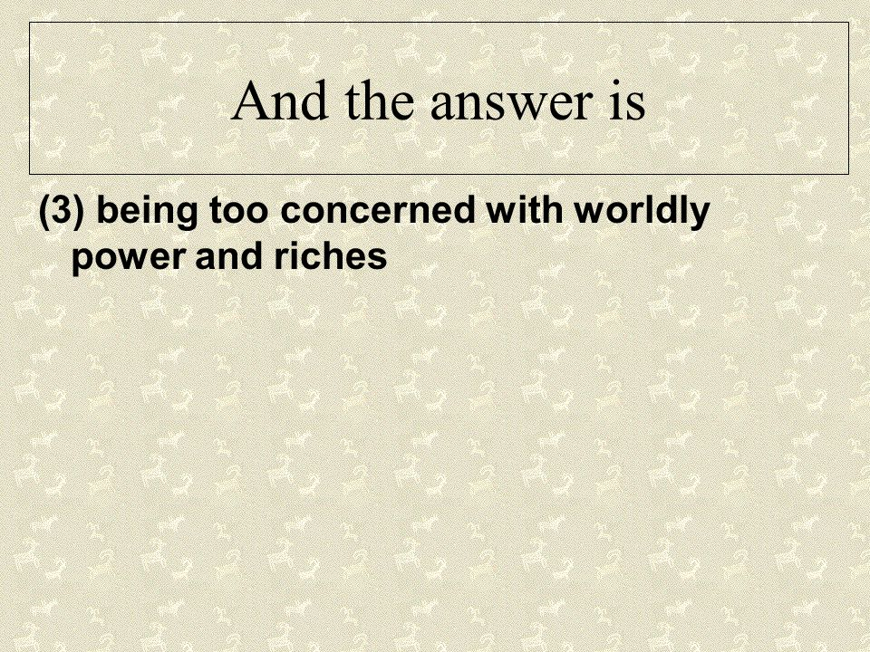 And the answer is (3) being too concerned with worldly power and riches