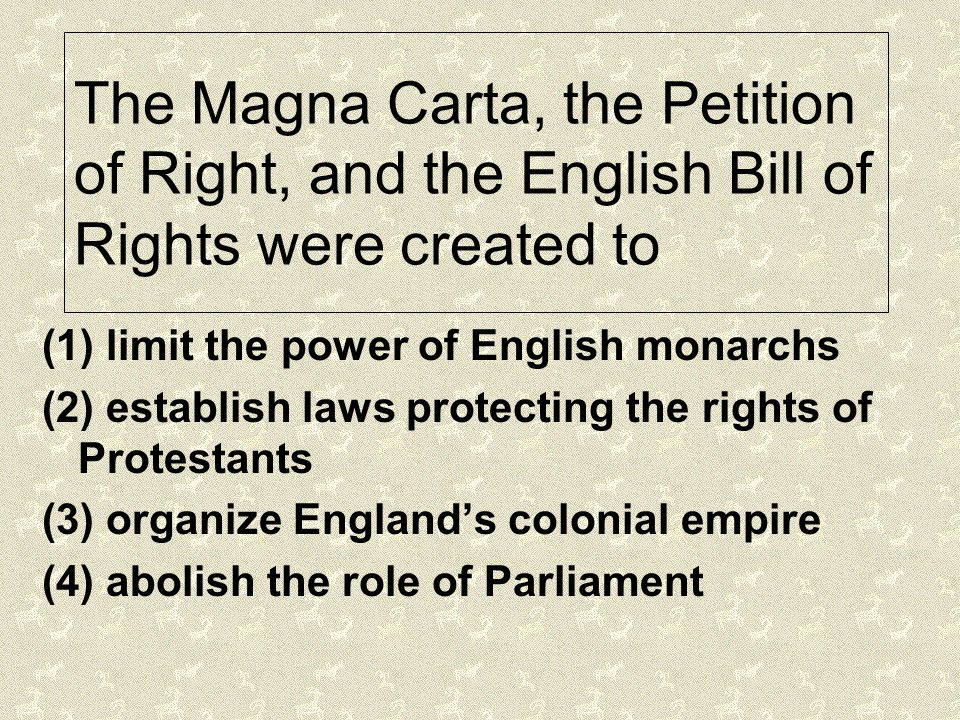 The Magna Carta, the Petition of Right, and the English Bill of Rights were created to (1) limit the power of English monarchs (2) establish laws prot