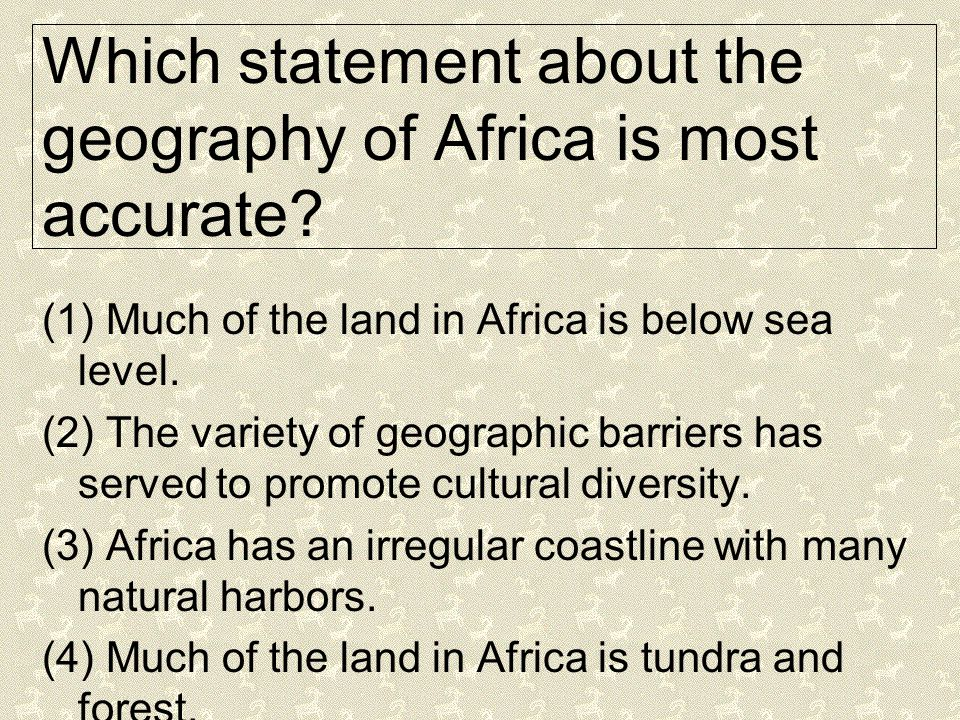 Which statement about the geography of Africa is most accurate? (1) Much of the land in Africa is below sea level. (2) The variety of geographic barri