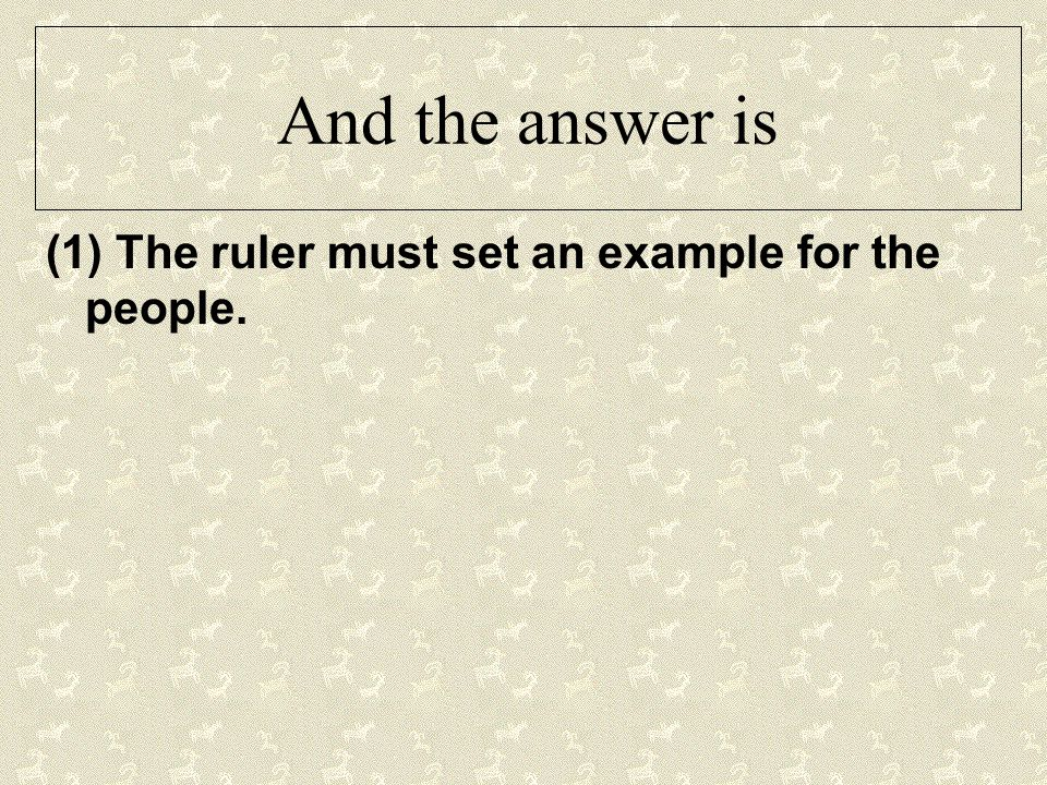 And the answer is (1) The ruler must set an example for the people.