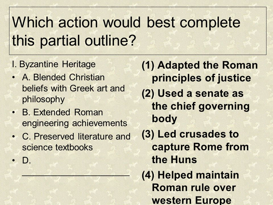 Which action would best complete this partial outline? I. Byzantine Heritage A. Blended Christian beliefs with Greek art and philosophy B. Extended Ro