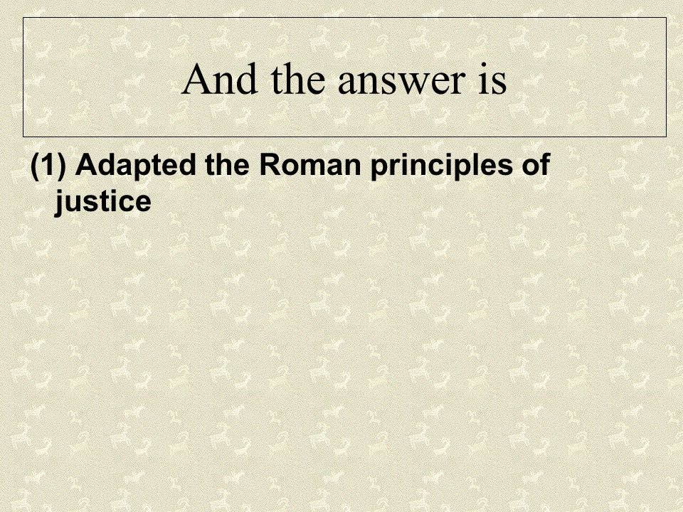 And the answer is (1) Adapted the Roman principles of justice