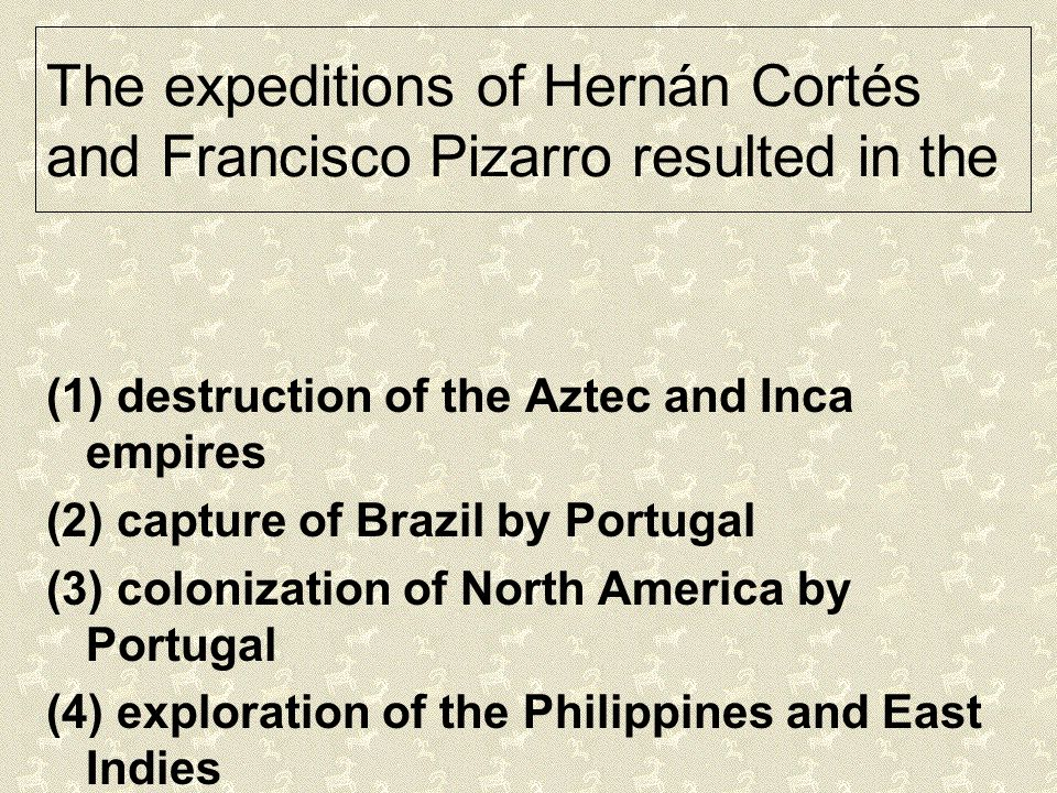 The expeditions of Hernán Cortés and Francisco Pizarro resulted in the (1) destruction of the Aztec and Inca empires (2) capture of Brazil by Portugal