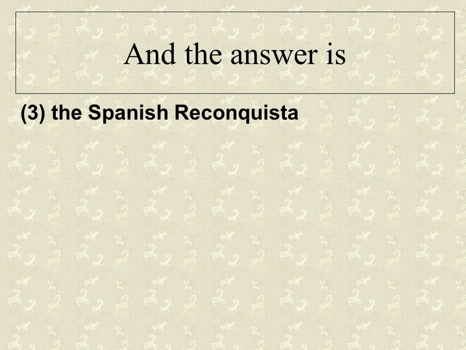 And the answer is (3) the Spanish Reconquista