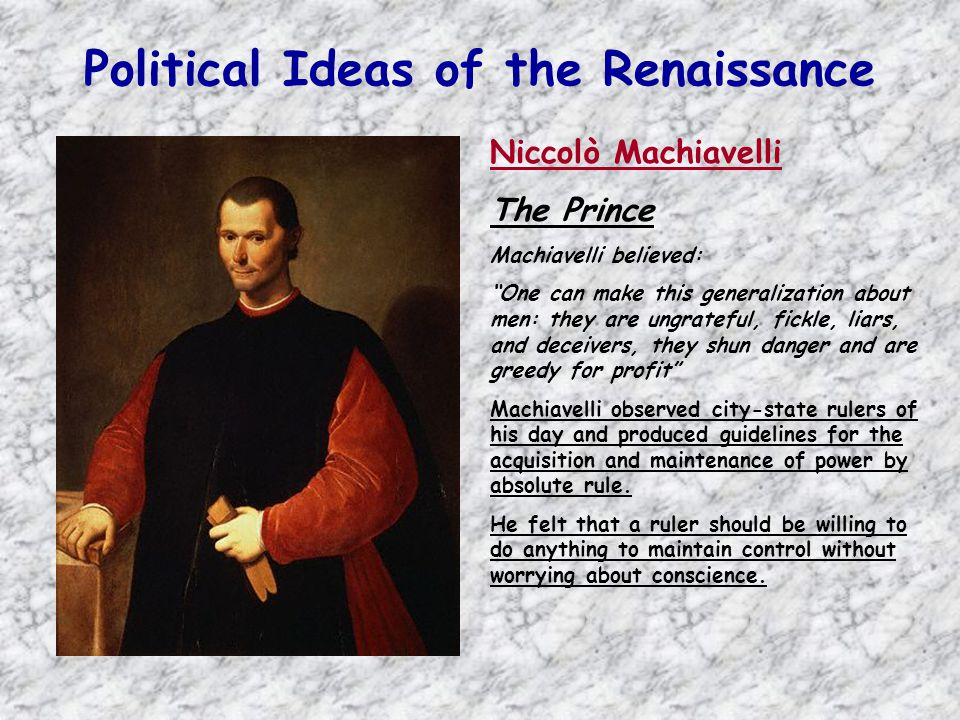 "Political Ideas of the Renaissance Niccolò Machiavelli The Prince Machiavelli believed: ""One can make this generalization about men: they are ungratef"