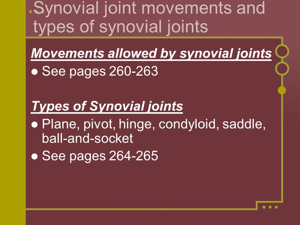 Synovial joint movements and types of synovial joints Movements allowed by synovial joints See pages 260-263 Types of Synovial joints Plane, pivot, hinge, condyloid, saddle, ball-and-socket See pages 264-265