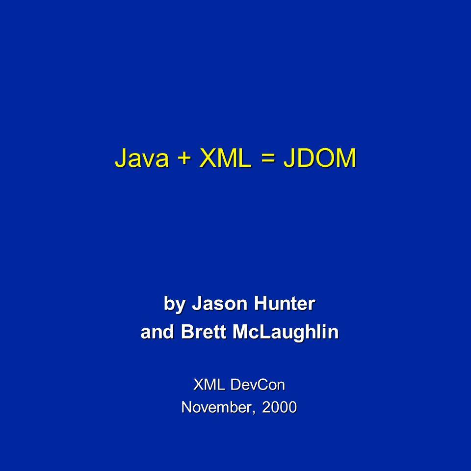 Java + XML = JDOM by Jason Hunter and Brett McLaughlin XML DevCon November, 2000