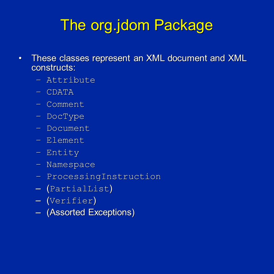 The org.jdom Package These classes represent an XML document and XML constructs:These classes represent an XML document and XML constructs: –Attribute –CDATA –Comment –DocType –Document –Element –Entity –Namespace –ProcessingInstruction –( PartialList ) –( Verifier ) –(Assorted Exceptions)