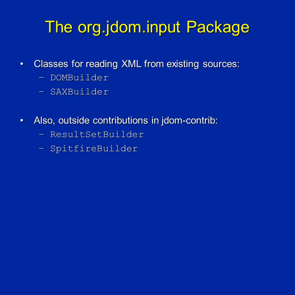 The org.jdom.input Package Classes for reading XML from existing sources:Classes for reading XML from existing sources: –DOMBuilder –SAXBuilder Also, outside contributions in jdom-contrib:Also, outside contributions in jdom-contrib: –ResultSetBuilder –SpitfireBuilder