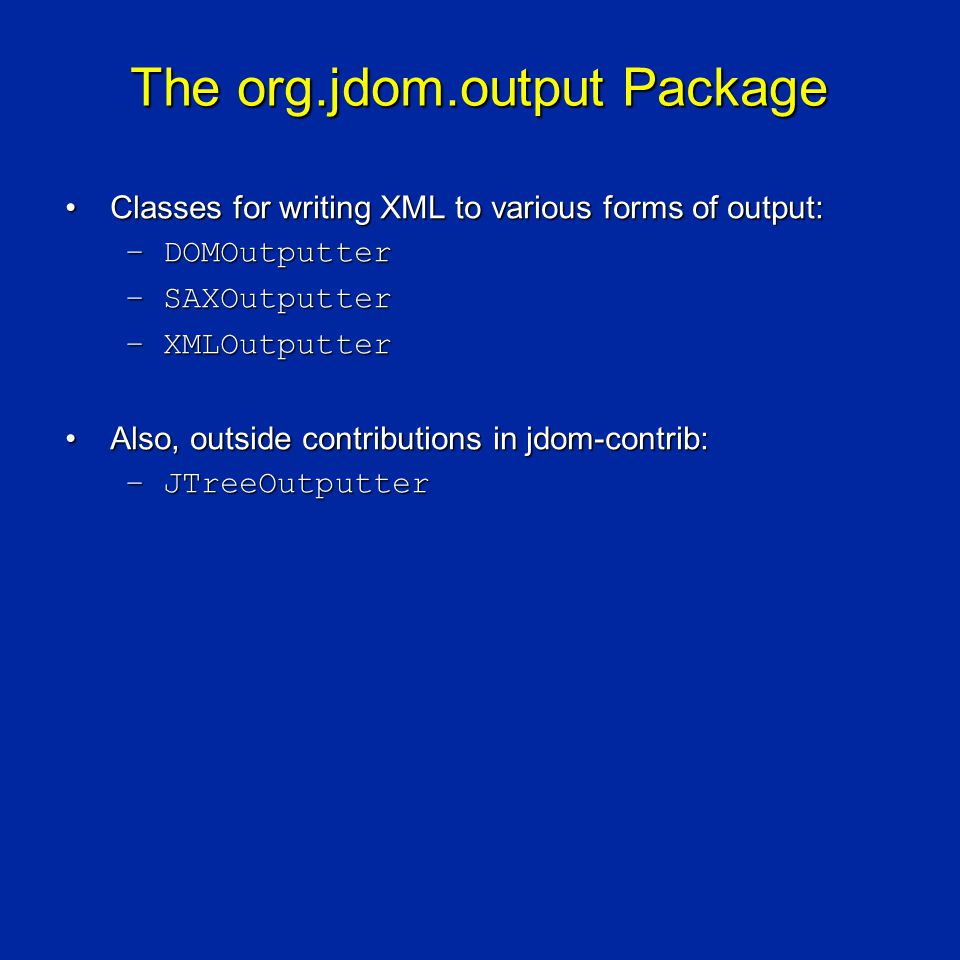 The org.jdom.output Package Classes for writing XML to various forms of output:Classes for writing XML to various forms of output: –DOMOutputter –SAXOutputter –XMLOutputter Also, outside contributions in jdom-contrib:Also, outside contributions in jdom-contrib: –JTreeOutputter