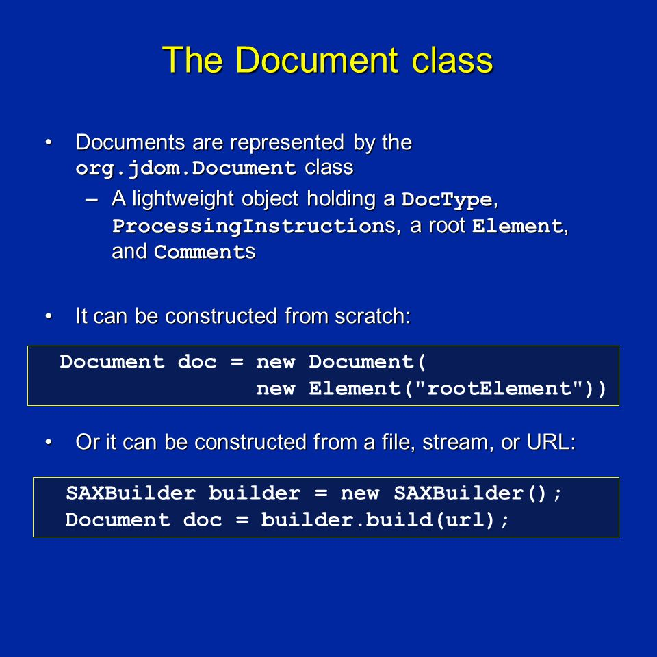 The Document class Documents are represented by the org.jdom.Document classDocuments are represented by the org.jdom.Document class –A lightweight object holding a DocType, ProcessingInstruction s, a root Element, and Comment s It can be constructed from scratch:It can be constructed from scratch: Or it can be constructed from a file, stream, or URL:Or it can be constructed from a file, stream, or URL: Document doc = new Document( new Element( rootElement )) SAXBuilder builder = new SAXBuilder(); Document doc = builder.build(url);