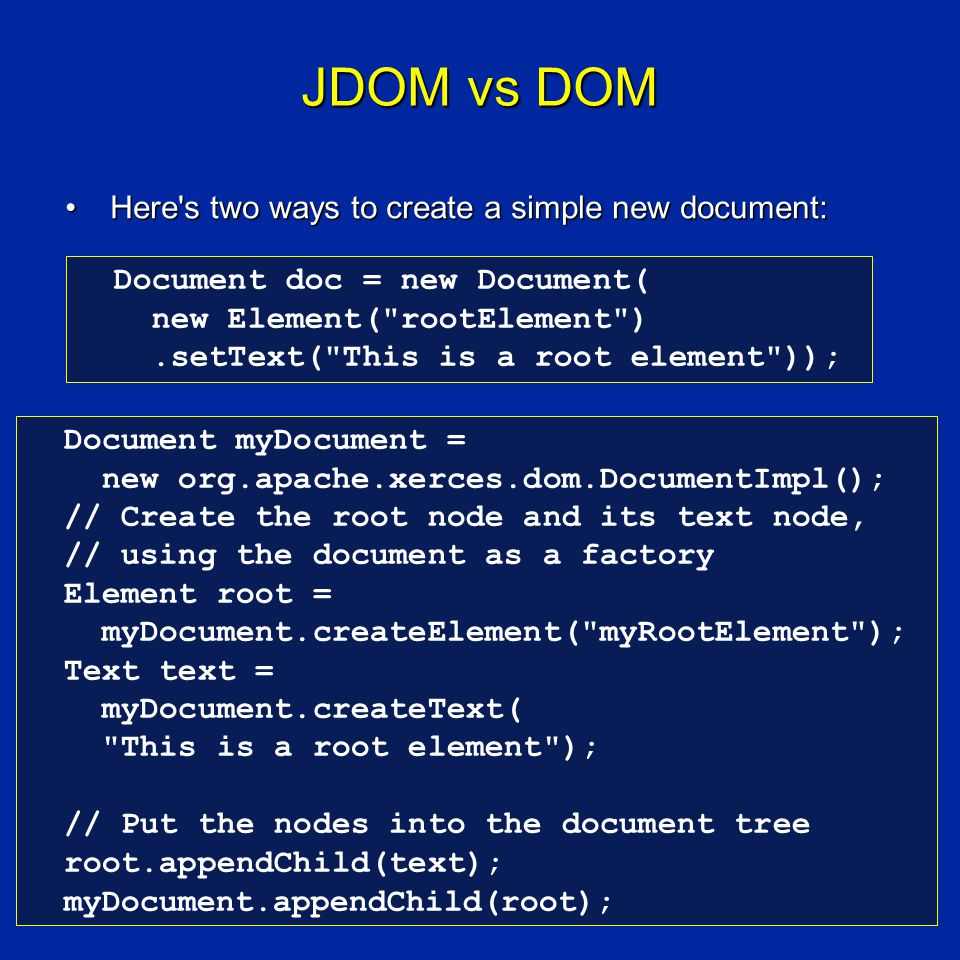 JDOM vs DOM Here s two ways to create a simple new document:Here s two ways to create a simple new document: Document doc = new Document( new Element( rootElement ).setText( This is a root element )); Document myDocument = new org.apache.xerces.dom.DocumentImpl(); // Create the root node and its text node, // using the document as a factory Element root = myDocument.createElement( myRootElement ); Text text = myDocument.createText( This is a root element ); // Put the nodes into the document tree root.appendChild(text); myDocument.appendChild(root);