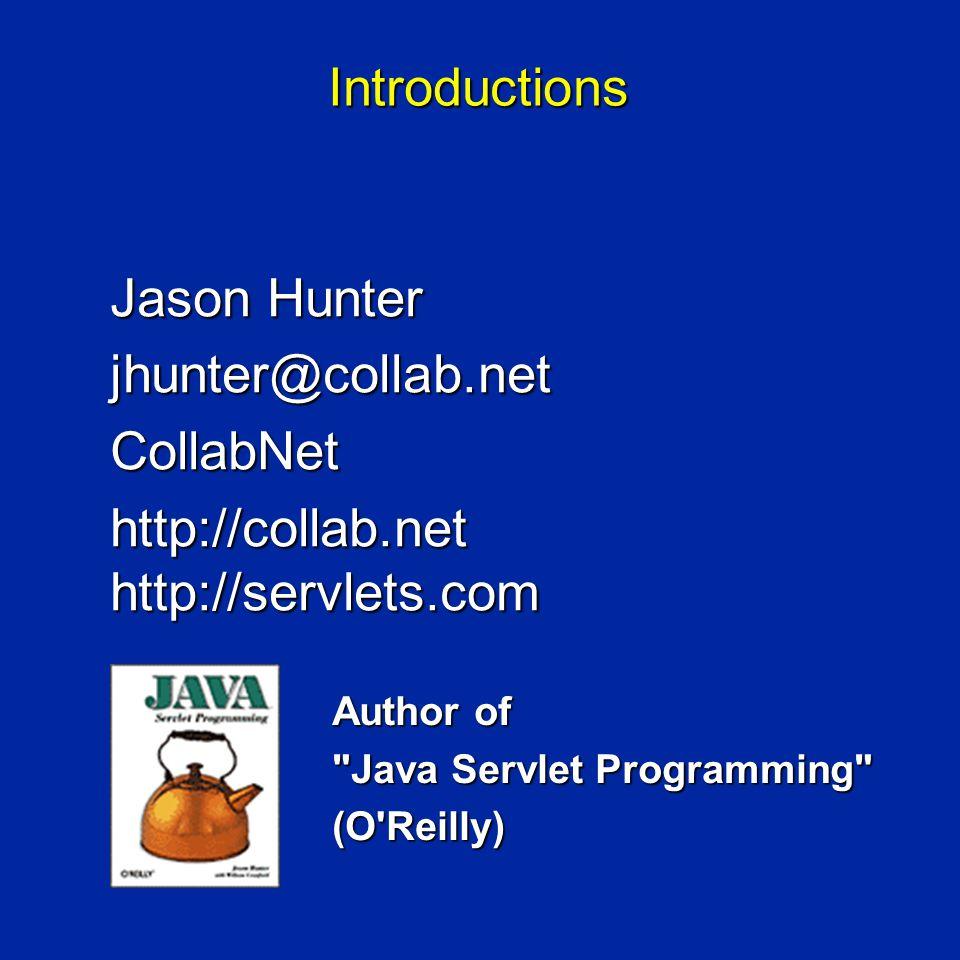 Introductions Jason Hunter jhunter@collab.netCollabNet http://collab.net http://servlets.com Author of