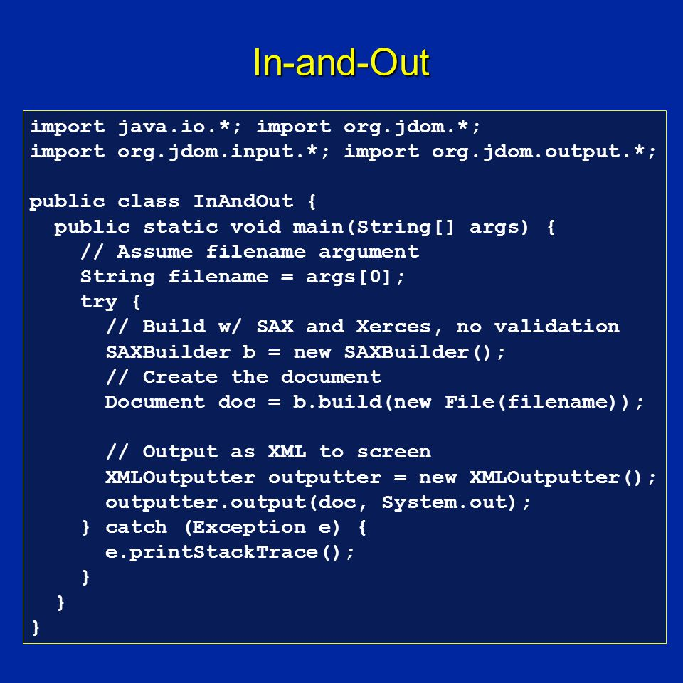 In-and-Out import java.io.*; import org.jdom.*; import org.jdom.input.*; import org.jdom.output.*; public class InAndOut { public static void main(String[] args) { // Assume filename argument String filename = args[0]; try { // Build w/ SAX and Xerces, no validation SAXBuilder b = new SAXBuilder(); // Create the document Document doc = b.build(new File(filename)); // Output as XML to screen XMLOutputter outputter = new XMLOutputter(); outputter.output(doc, System.out); } catch (Exception e) { e.printStackTrace(); }