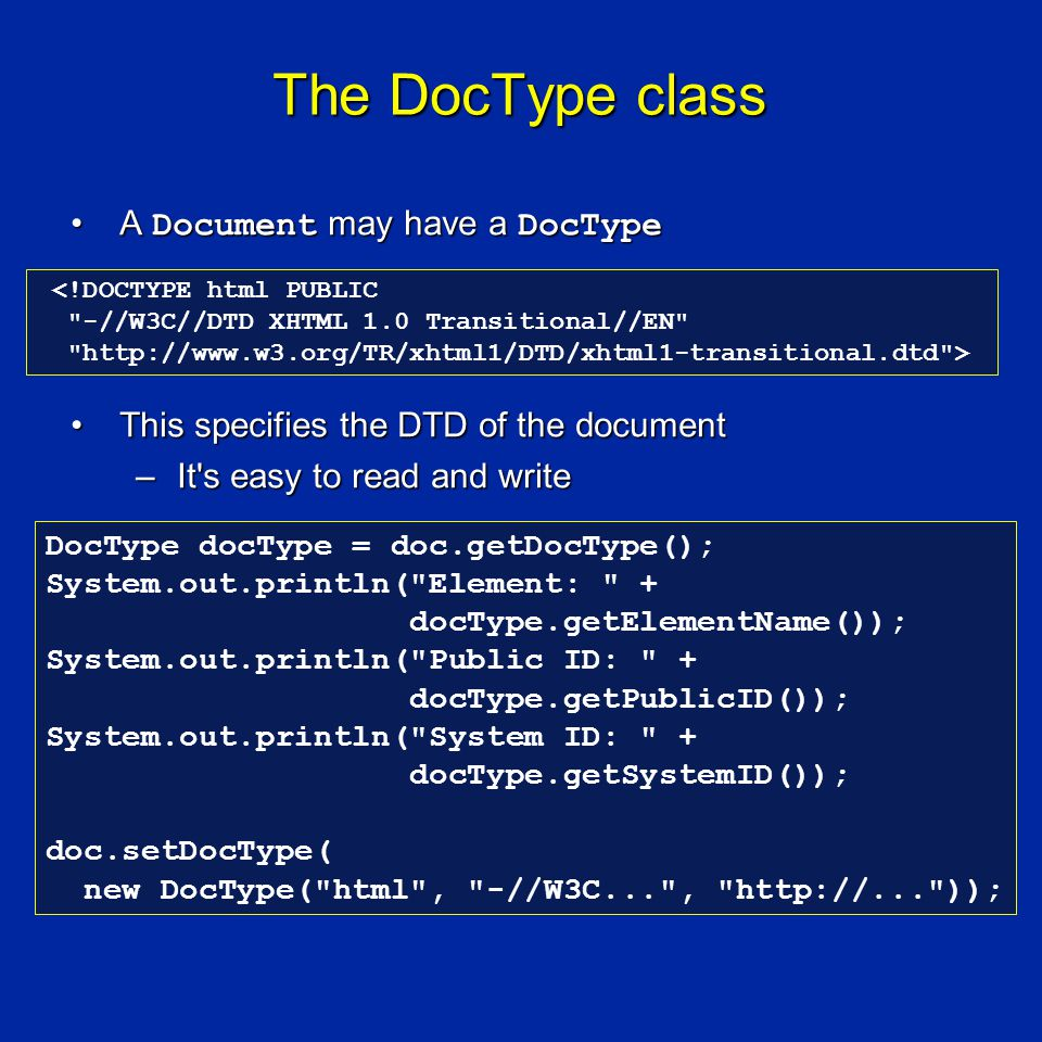 The DocType class A Document may have a DocTypeA Document may have a DocType This specifies the DTD of the documentThis specifies the DTD of the document –It s easy to read and write <!DOCTYPE html PUBLIC -//W3C//DTD XHTML 1.0 Transitional//EN http://www.w3.org/TR/xhtml1/DTD/xhtml1-transitional.dtd > DocType docType = doc.getDocType(); System.out.println( Element: + docType.getElementName()); System.out.println( Public ID: + docType.getPublicID()); System.out.println( System ID: + docType.getSystemID()); doc.setDocType( new DocType( html , -//W3C... , http://... ));