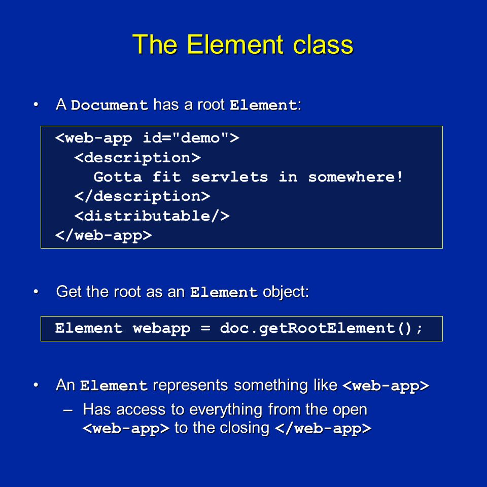 The Element class A Document has a root Element :A Document has a root Element : Get the root as an Element object:Get the root as an Element object: