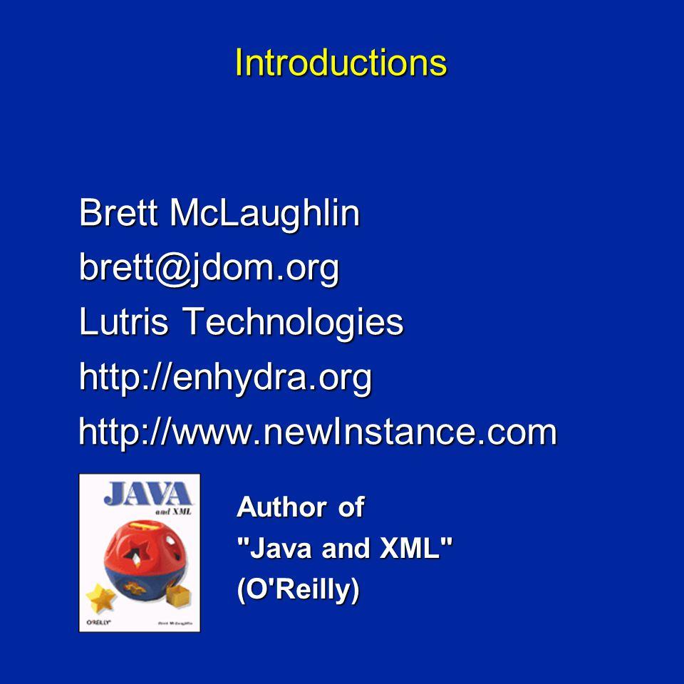 Introductions Brett McLaughlin brett@jdom.org Lutris Technologies http://enhydra.org http://www.newInstance.com http://www.newInstance.com Author of Java and XML (O Reilly)