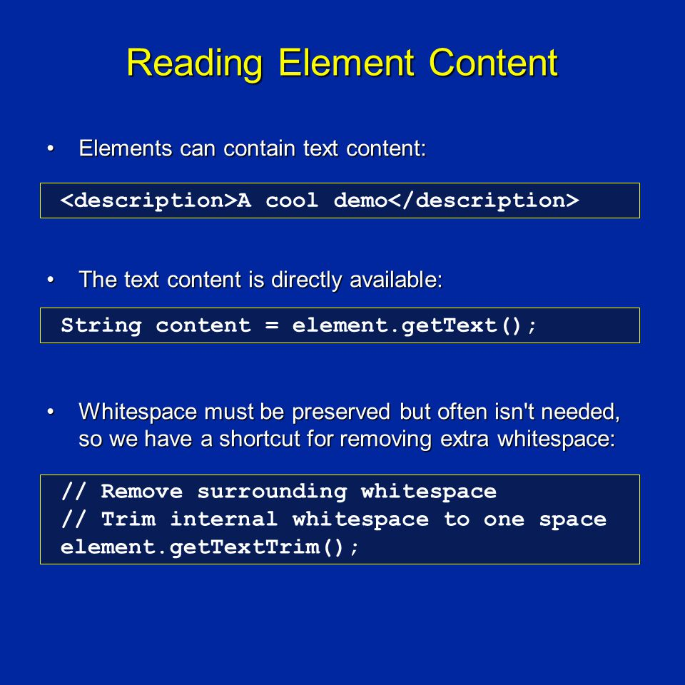 Reading Element Content Elements can contain text content:Elements can contain text content: The text content is directly available:The text content is directly available: Whitespace must be preserved but often isn t needed, so we have a shortcut for removing extra whitespace:Whitespace must be preserved but often isn t needed, so we have a shortcut for removing extra whitespace: A cool demo String content = element.getText(); // Remove surrounding whitespace // Trim internal whitespace to one space element.getTextTrim();