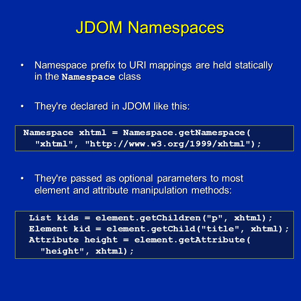 JDOM Namespaces Namespace prefix to URI mappings are held statically in the Namespace classNamespace prefix to URI mappings are held statically in the Namespace class They re declared in JDOM like this:They re declared in JDOM like this: They re passed as optional parameters to most element and attribute manipulation methods:They re passed as optional parameters to most element and attribute manipulation methods: List kids = element.getChildren( p , xhtml); Element kid = element.getChild( title , xhtml); Attribute height = element.getAttribute( height , xhtml); Namespace xhtml = Namespace.getNamespace( xhtml , http://www.w3.org/1999/xhtml );