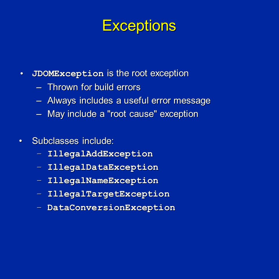 Exceptions JDOMException is the root exceptionJDOMException is the root exception –Thrown for build errors –Always includes a useful error message –May include a root cause exception Subclasses include:Subclasses include: –IllegalAddException –IllegalDataException –IllegalNameException –IllegalTargetException –DataConversionException