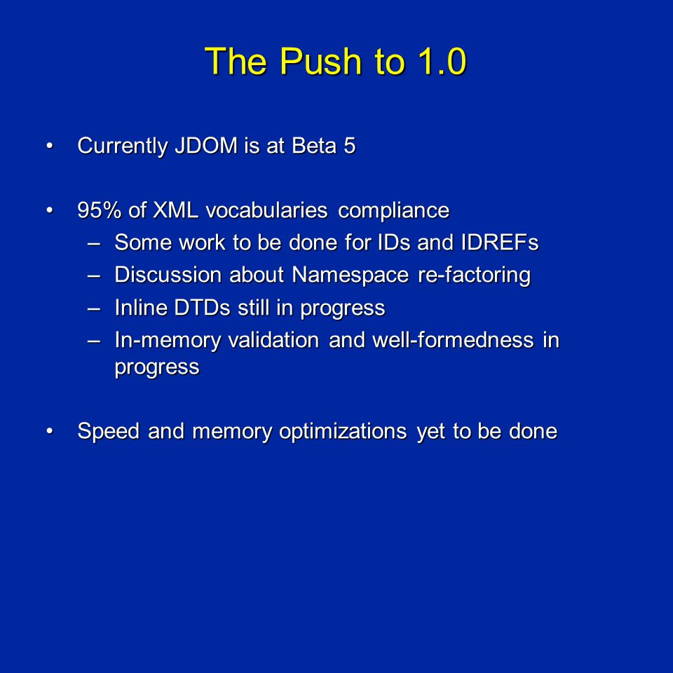 The Push to 1.0 Currently JDOM is at Beta 5Currently JDOM is at Beta 5 95% of XML vocabularies compliance95% of XML vocabularies compliance –Some work to be done for IDs and IDREFs –Discussion about Namespace re-factoring –Inline DTDs still in progress –In-memory validation and well-formedness in progress Speed and memory optimizations yet to be doneSpeed and memory optimizations yet to be done