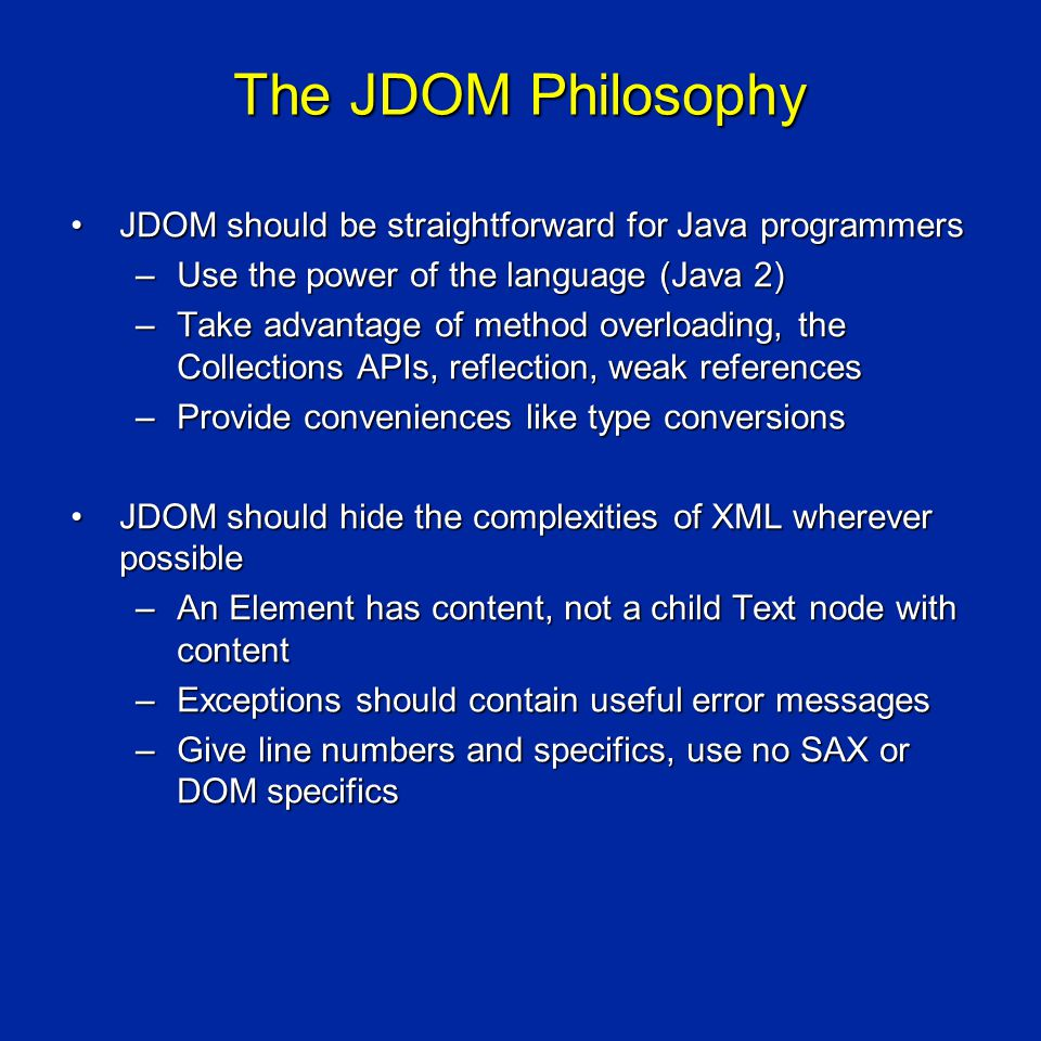 The JDOM Philosophy JDOM should be straightforward for Java programmersJDOM should be straightforward for Java programmers –Use the power of the language (Java 2) –Take advantage of method overloading, the Collections APIs, reflection, weak references –Provide conveniences like type conversions JDOM should hide the complexities of XML wherever possibleJDOM should hide the complexities of XML wherever possible –An Element has content, not a child Text node with content –Exceptions should contain useful error messages –Give line numbers and specifics, use no SAX or DOM specifics