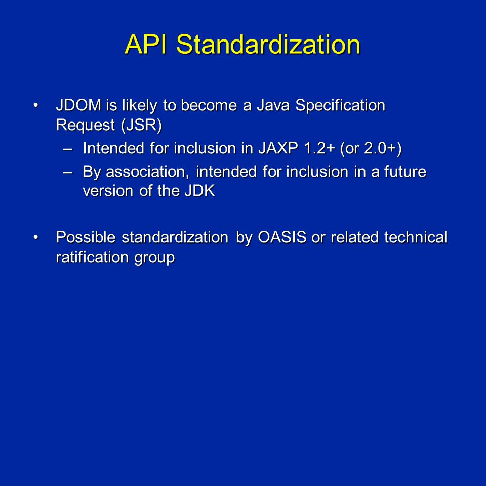 API Standardization JDOM is likely to become a Java Specification Request (JSR)JDOM is likely to become a Java Specification Request (JSR) –Intended for inclusion in JAXP 1.2+ (or 2.0+) –By association, intended for inclusion in a future version of the JDK Possible standardization by OASIS or related technical ratification groupPossible standardization by OASIS or related technical ratification group