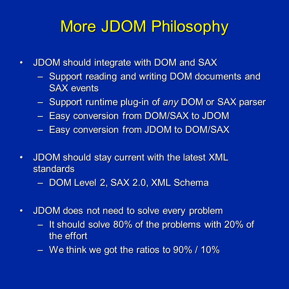 More JDOM Philosophy JDOM should integrate with DOM and SAXJDOM should integrate with DOM and SAX –Support reading and writing DOM documents and SAX events –Support runtime plug-in of any DOM or SAX parser –Easy conversion from DOM/SAX to JDOM –Easy conversion from JDOM to DOM/SAX JDOM should stay current with the latest XML standardsJDOM should stay current with the latest XML standards –DOM Level 2, SAX 2.0, XML Schema JDOM does not need to solve every problemJDOM does not need to solve every problem –It should solve 80% of the problems with 20% of the effort –We think we got the ratios to 90% / 10%