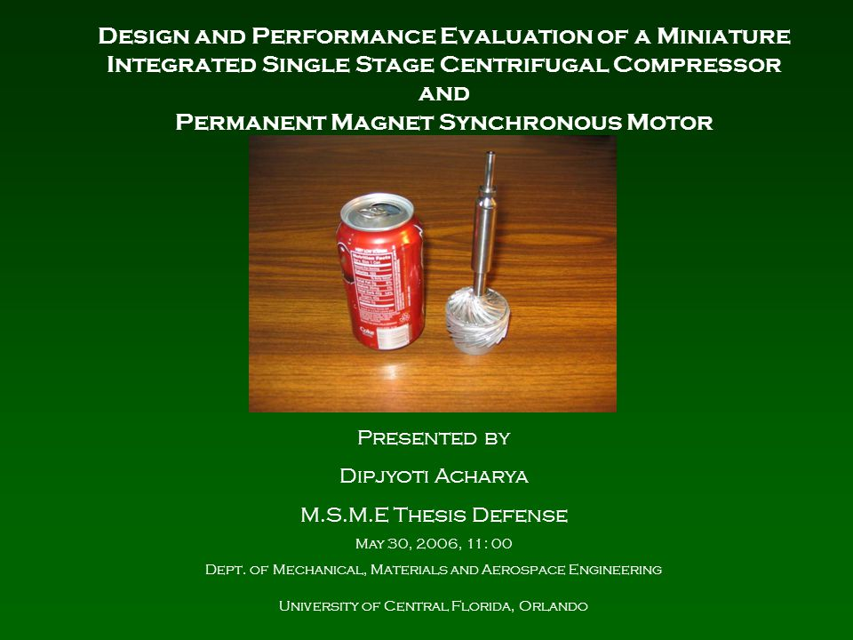 Design and Performance Evaluation of a Miniature Integrated Single Stage Centrifugal Compressor and Permanent Magnet Synchronous Motor Presented by Dipjyoti Acharya M.S.M.E Thesis Defense May 30, 2006, 11: 00 Dept.