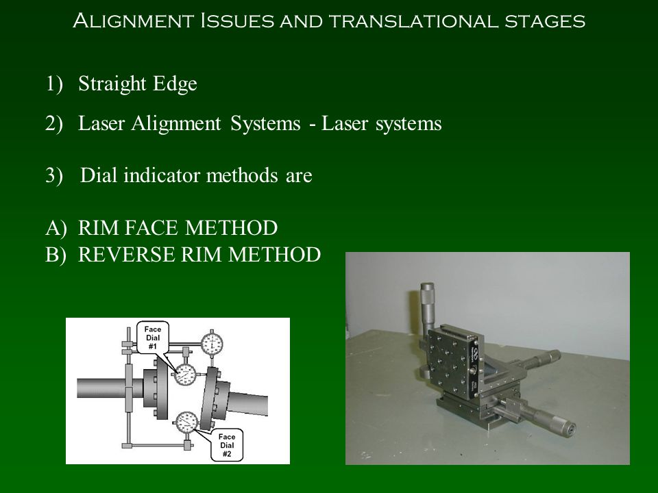 Alignment Issues and translational stages 1)Straight Edge 2)Laser Alignment Systems - Laser systems 3) Dial indicator methods are A)RIM FACE METHOD B)REVERSE RIM METHOD