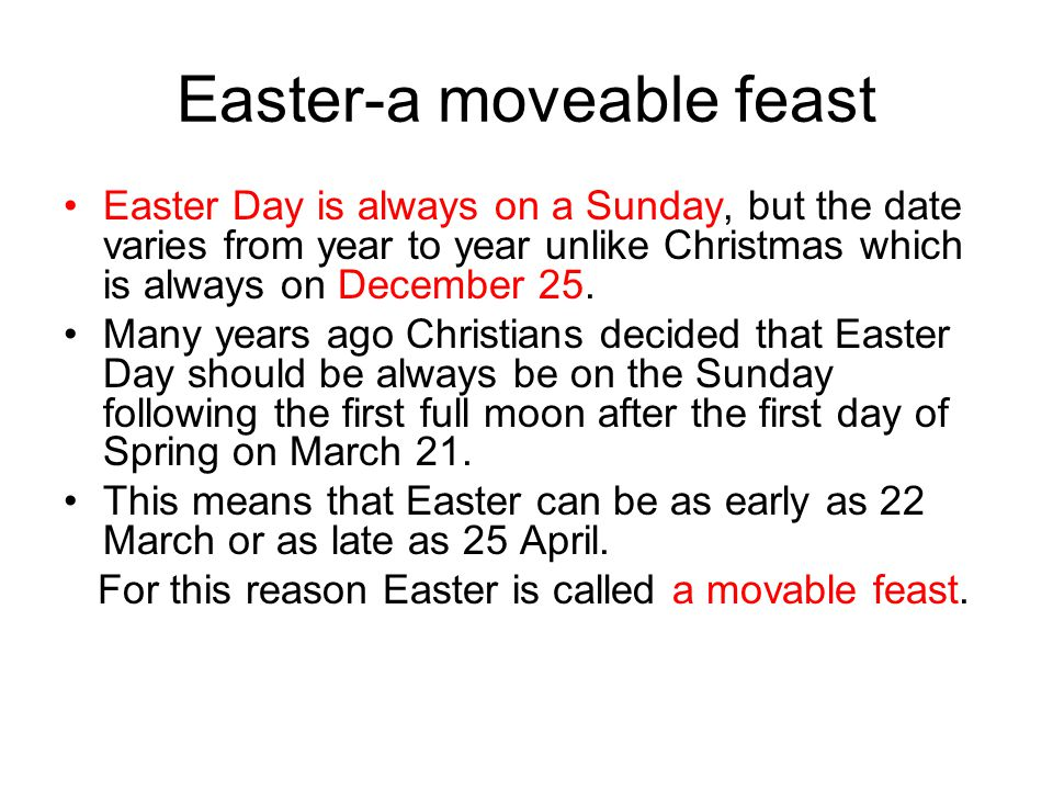 Easter-a moveable feast Easter Day is always on a Sunday, but the date varies from year to year unlike Christmas which is always on December 25.