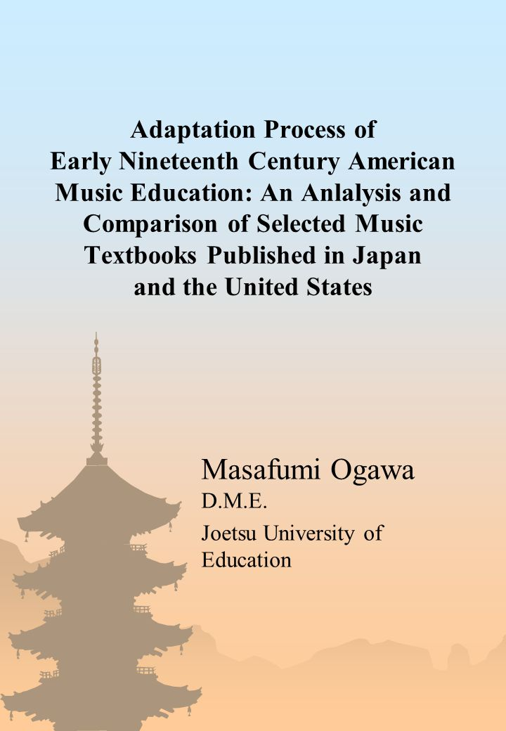 Adaptation Process of Early Nineteenth Century American Music Education: An Anlalysis and Comparison of Selected Music Textbooks Published in Japan and the United States Masafumi Ogawa D.M.E.