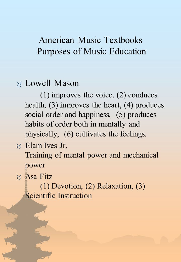 American Music Textbooks Purposes of Music Education _ Lowell Mason (1) improves the voice, (2) conduces health, (3) improves the heart, (4) produces social order and happiness, (5) produces habits of order both in mentally and physically, (6) cultivates the feelings.
