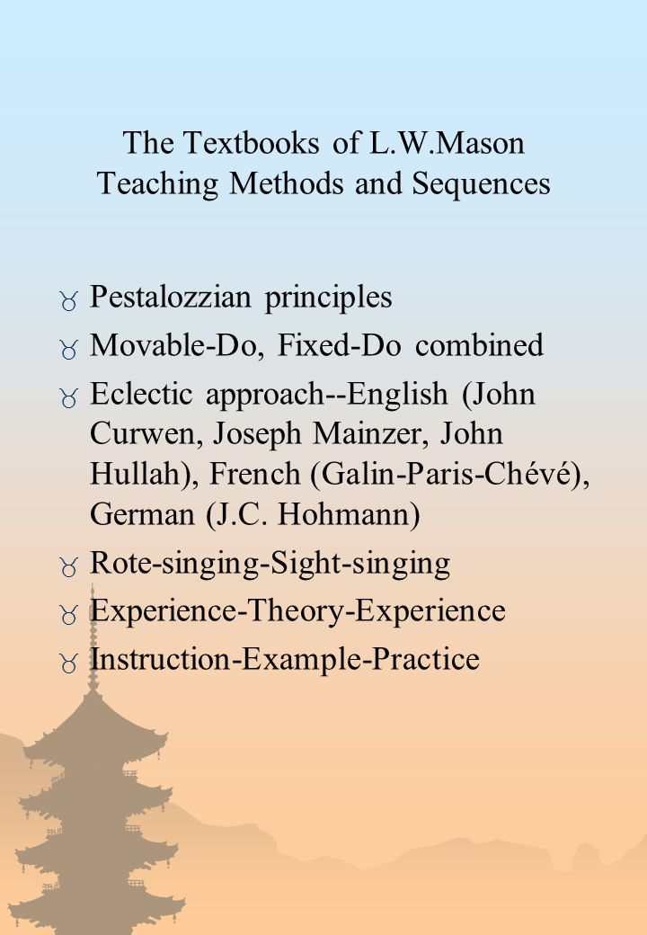 The Textbooks of L.W.Mason Teaching Methods and Sequences _ Pestalozzian principles _ Movable-Do, Fixed-Do combined _ Eclectic approach--English (John Curwen, Joseph Mainzer, John Hullah), French (Galin-Paris-Chévé), German (J.C.