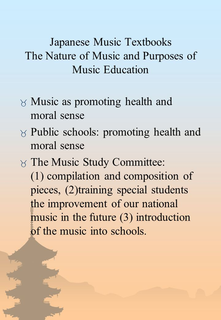 Japanese Music Textbooks The Nature of Music and Purposes of Music Education _ Music as promoting health and moral sense _ Public schools: promoting health and moral sense _ The Music Study Committee: (1) compilation and composition of pieces, (2)training special students the improvement of our national music in the future (3) introduction of the music into schools.
