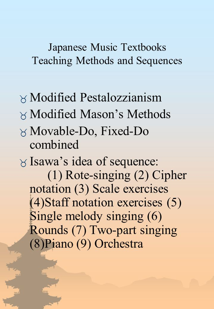 Japanese Music Textbooks Teaching Methods and Sequences _ Modified Pestalozzianism _ Modified Mason's Methods _ Movable-Do, Fixed-Do combined _ Isawa's idea of sequence: (1) Rote-singing (2) Cipher notation (3) Scale exercises (4)Staff notation exercises (5) Single melody singing (6) Rounds (7) Two-part singing (8)Piano (9) Orchestra