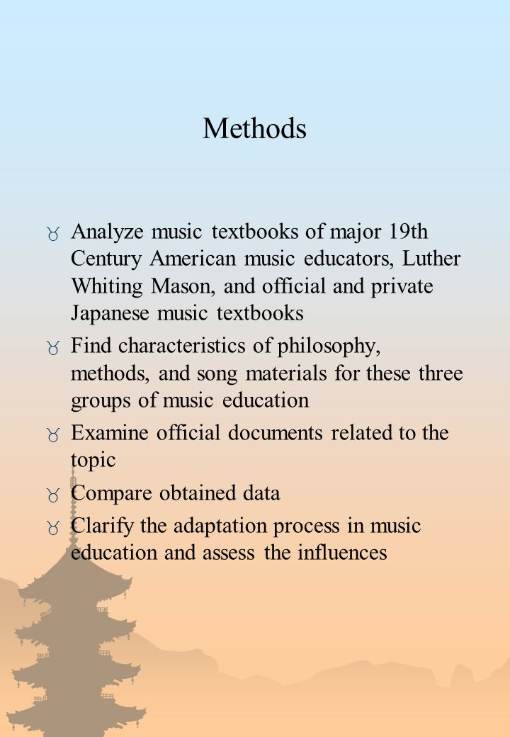 Methods _ Analyze music textbooks of major 19th Century American music educators, Luther Whiting Mason, and official and private Japanese music textbooks _ Find characteristics of philosophy, methods, and song materials for these three groups of music education _ Examine official documents related to the topic _ Compare obtained data _ Clarify the adaptation process in music education and assess the influences